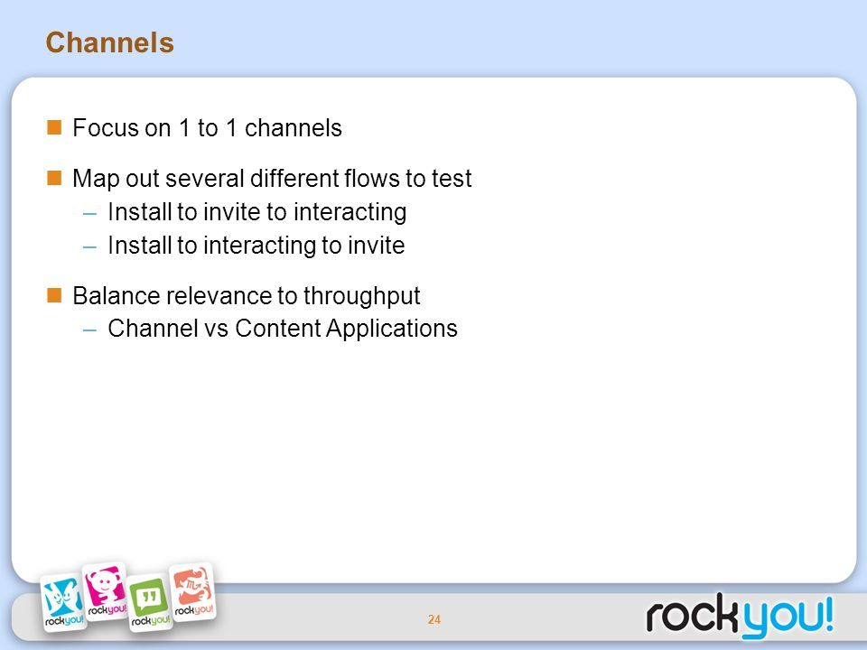 24 Channels Focus on 1 to 1 channels Map out several different flows to test –Install to invite to interacting –Install to interacting to invite Balance relevance to throughput –Channel vs Content Applications