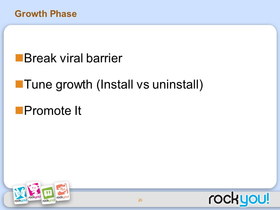 26 Growth Phase Break viral barrier Tune growth (Install vs uninstall) Promote It