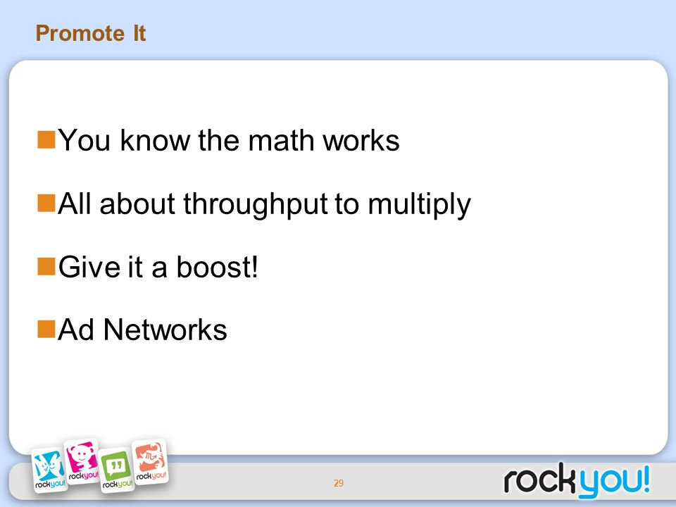 29 Promote It You know the math works All about throughput to multiply Give it a boost! Ad Networks