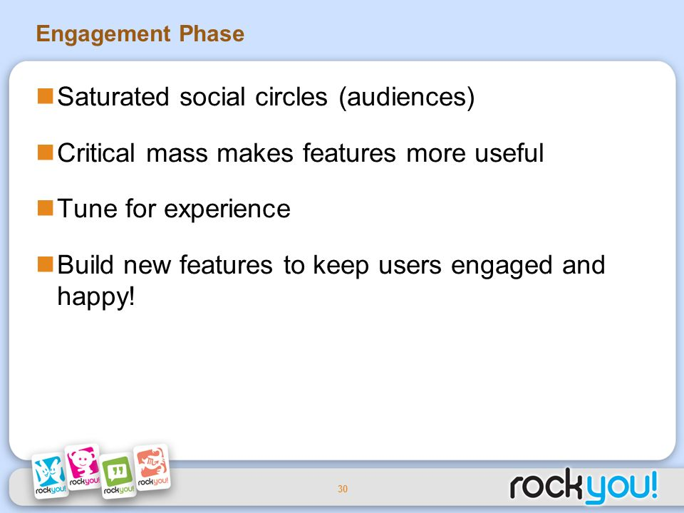 30 Engagement Phase Saturated social circles (audiences) Critical mass makes features more useful Tune for experience Build new features to keep users engaged and happy!