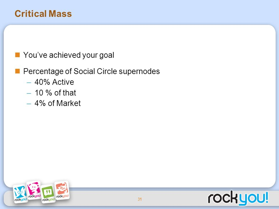 31 Critical Mass Youve achieved your goal Percentage of Social Circle supernodes –40% Active –10 % of that –4% of Market