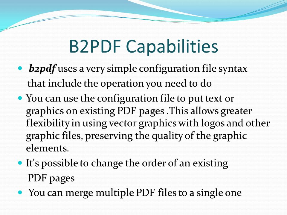 B2PDF Capabilities b2pdf uses a very simple configuration file syntax that include the operation you need to do You can use the configuration file to put text or graphics on existing PDF pages.This allows greater flexibility in using vector graphics with logos and other graphic files, preserving the quality of the graphic elements.