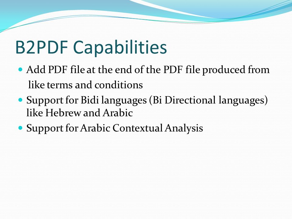 B2PDF Capabilities Add PDF file at the end of the PDF file produced from like terms and conditions Support for Bidi languages (Bi Directional languages) like Hebrew and Arabic Support for Arabic Contextual Analysis
