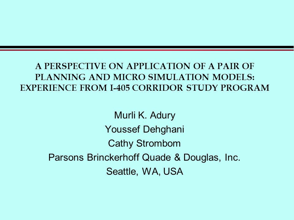 A PERSPECTIVE ON APPLICATION OF A PAIR OF PLANNING AND MICRO SIMULATION MODELS: EXPERIENCE FROM I-405 CORRIDOR STUDY PROGRAM Murli K.