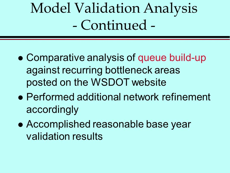 l Comparative analysis of queue build-up against recurring bottleneck areas posted on the WSDOT website l Performed additional network refinement accordingly l Accomplished reasonable base year validation results