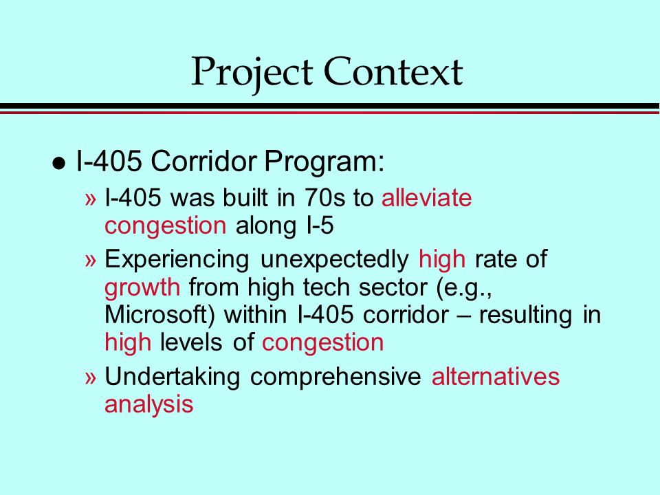 Project Context l I-405 Corridor Program: »I-405 was built in 70s to alleviate congestion along I-5 »Experiencing unexpectedly high rate of growth from high tech sector (e.g., Microsoft) within I-405 corridor – resulting in high levels of congestion »Undertaking comprehensive alternatives analysis