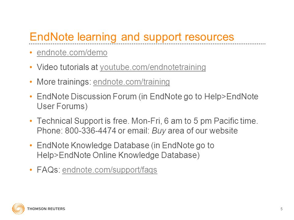EndNote learning and support resources endnote.com/demo Video tutorials at youtube.com/endnotetrainingyoutube.com/endnotetraining More trainings: endnote.com/trainingendnote.com/training EndNote Discussion Forum (in EndNote go to Help>EndNote User Forums) Technical Support is free.