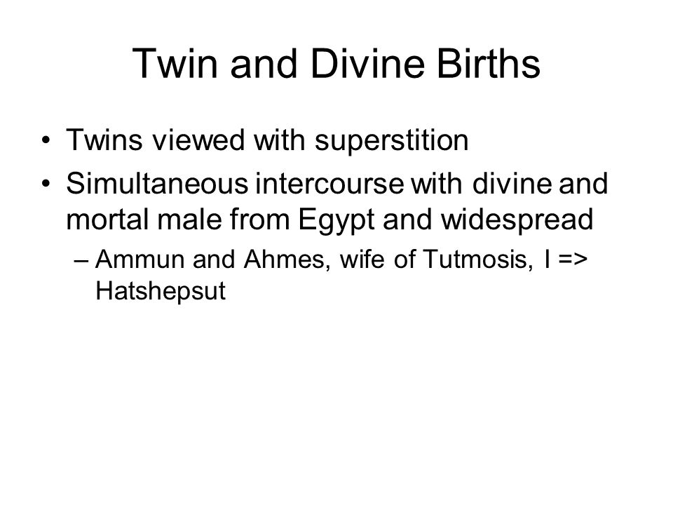 Twins viewed with superstition Simultaneous intercourse with divine and mortal male from Egypt and widespread –Ammun and Ahmes, wife of Tutmosis, I => Hatshepsut