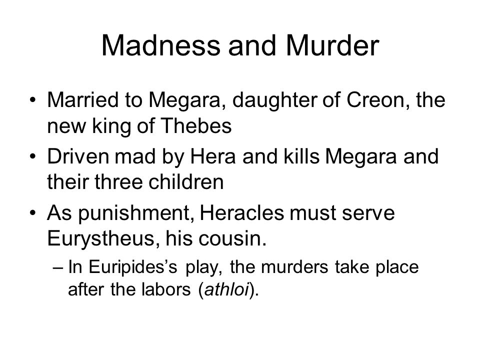 Married to Megara, daughter of Creon, the new king of Thebes Driven mad by Hera and kills Megara and their three children As punishment, Heracles must serve Eurystheus, his cousin.