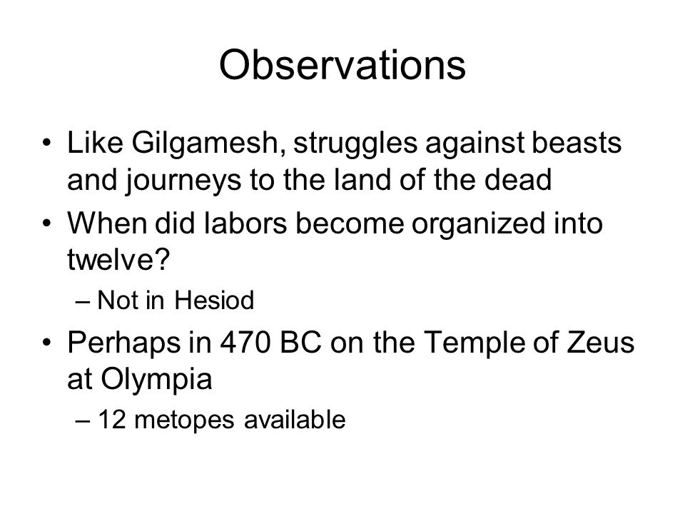 Observations Like Gilgamesh, struggles against beasts and journeys to the land of the dead When did labors become organized into twelve.