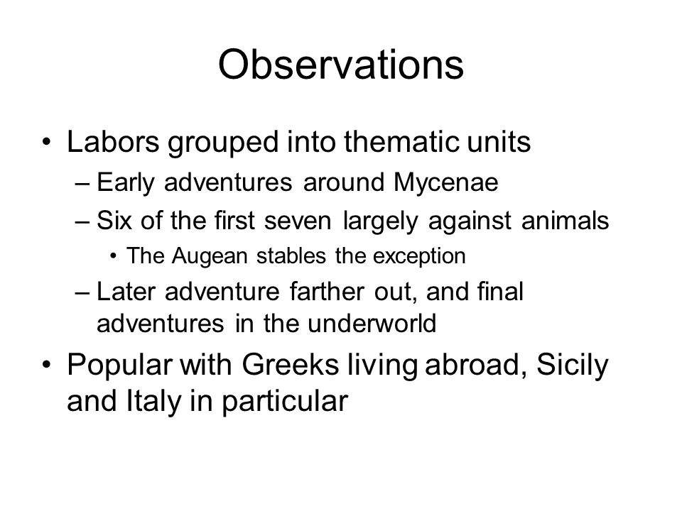 Observations Labors grouped into thematic units –Early adventures around Mycenae –Six of the first seven largely against animals The Augean stables the exception –Later adventure farther out, and final adventures in the underworld Popular with Greeks living abroad, Sicily and Italy in particular