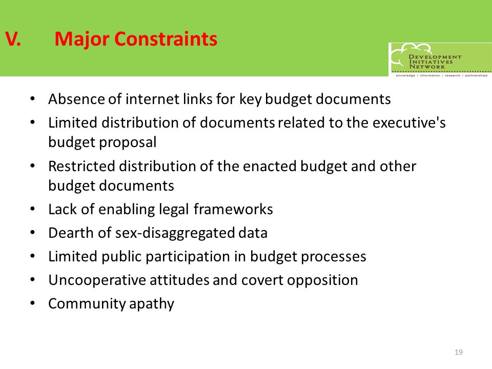 V.Major Constraints Absence of internet links for key budget documents Limited distribution of documents related to the executive s budget proposal Restricted distribution of the enacted budget and other budget documents Lack of enabling legal frameworks Dearth of sex-disaggregated data Limited public participation in budget processes Uncooperative attitudes and covert opposition Community apathy 19