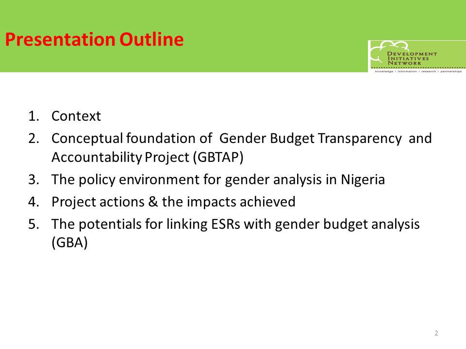 Presentation Outline 1.Context 2.Conceptual foundation of Gender Budget Transparency and Accountability Project (GBTAP) 3.The policy environment for gender analysis in Nigeria 4.Project actions & the impacts achieved 5.The potentials for linking ESRs with gender budget analysis (GBA) 2