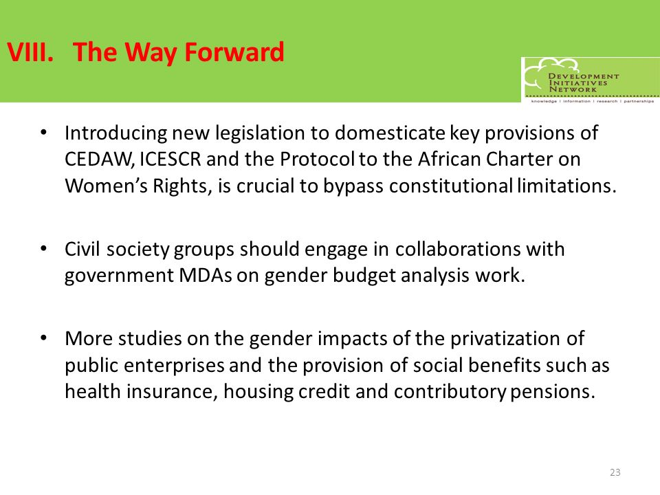 VIII.The Way Forward Introducing new legislation to domesticate key provisions of CEDAW, ICESCR and the Protocol to the African Charter on Womens Rights, is crucial to bypass constitutional limitations.