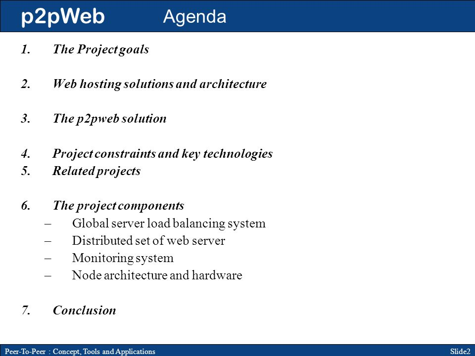 p2pWeb Slide2Peer-To-Peer : Concept, Tools and Applications Agenda 1.The Project goals 2.Web hosting solutions and architecture 3.The p2pweb solution 4.Project constraints and key technologies 5.Related projects 6.The project components –Global server load balancing system –Distributed set of web server –Monitoring system –Node architecture and hardware 7.Conclusion