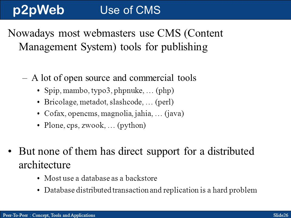 p2pWeb Slide26Peer-To-Peer : Concept, Tools and Applications Use of CMS Nowadays most webmasters use CMS (Content Management System) tools for publishing –A lot of open source and commercial tools Spip, mambo, typo3, phpnuke, … (php) Bricolage, metadot, slashcode, … (perl) Cofax, opencms, magnolia, jahia, … (java) Plone, cps, zwook, … (python) But none of them has direct support for a distributed architecture Most use a database as a backstore Database distributed transaction and replication is a hard problem
