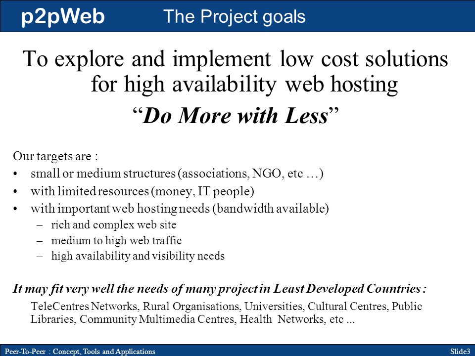 p2pWeb Slide3Peer-To-Peer : Concept, Tools and Applications To explore and implement low cost solutions for high availability web hosting Do More with Less Our targets are : small or medium structures (associations, NGO, etc …) with limited resources (money, IT people) with important web hosting needs (bandwidth available) –rich and complex web site –medium to high web traffic –high availability and visibility needs It may fit very well the needs of many project in Least Developed Countries : TeleCentres Networks, Rural Organisations, Universities, Cultural Centres, Public Libraries, Community Multimedia Centres, Health Networks, etc...