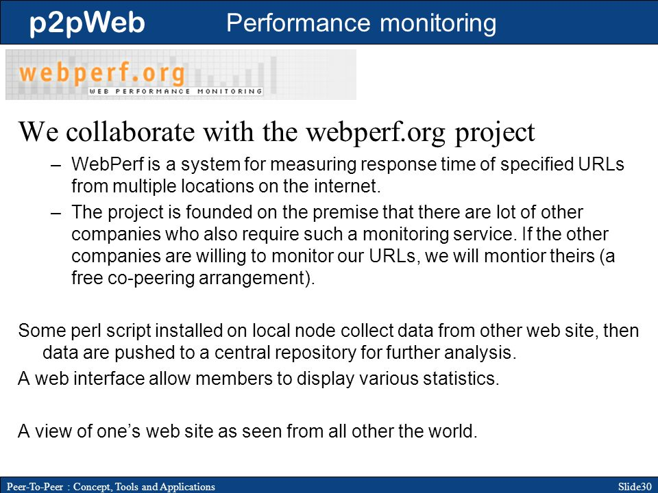 p2pWeb Slide30Peer-To-Peer : Concept, Tools and Applications Performance monitoring We collaborate with the webperf.org project –WebPerf is a system for measuring response time of specified URLs from multiple locations on the internet.