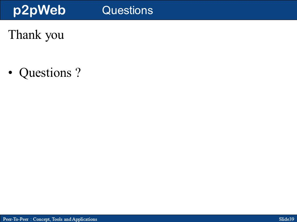 p2pWeb Slide39Peer-To-Peer : Concept, Tools and Applications Questions Thank you Questions