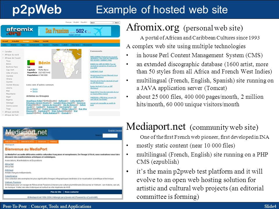 p2pWeb Slide4Peer-To-Peer : Concept, Tools and Applications Afromix.org (personal web site) A portal of African and Caribbean Cultures since 1993 A complex web site using multiple technologies in house Perl Content Management System (CMS) an extended discographic database (1600 artist, more than 50 styles from all Africa and French West Indies) multilingual (French, English, Spanish) site running on a JAVA application server (Tomcat) about files, pages/month, 2 million hits/month, unique visitors/month Mediaport.net (community web site) One of the first French web pioneer, first developed in INA mostly static content (near files) multilingual (French, English) site running on a PHP CMS (ezpublish) its the main p2pweb test platform and it will evolve to an open web hosting solution for artistic and cultural web projects (an editorial committee is forming) Example of hosted web site