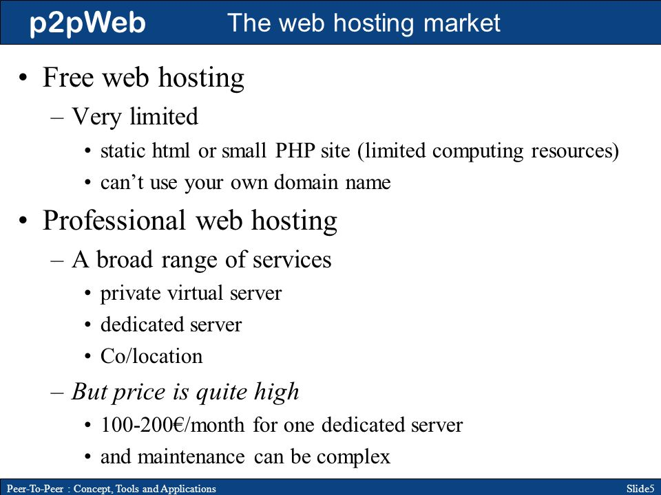 p2pWeb Slide5Peer-To-Peer : Concept, Tools and Applications The web hosting market Free web hosting –Very limited static html or small PHP site (limited computing resources) cant use your own domain name Professional web hosting –A broad range of services private virtual server dedicated server Co/location –But price is quite high /month for one dedicated server and maintenance can be complex