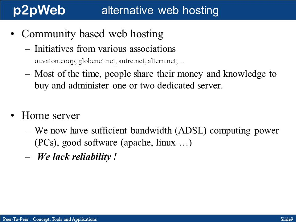 p2pWeb Slide9Peer-To-Peer : Concept, Tools and Applications alternative web hosting Community based web hosting –Initiatives from various associations ouvaton.coop, globenet.net, autre.net, altern.net,...