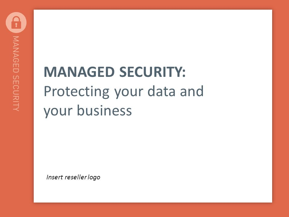 MANAGED SECURITY: Protecting your data and your business Insert reseller logo