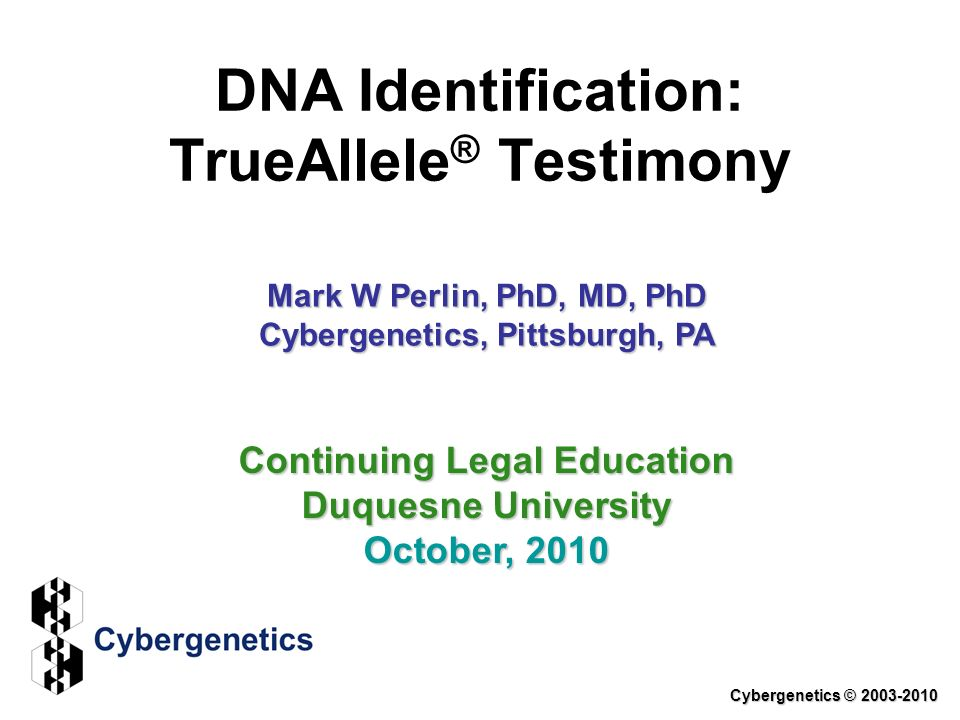 DNA Identification: TrueAllele ® Testimony Cybergenetics © 2003-2010 Continuing Legal Education Duquesne University October, 2010 Mark W Perlin, PhD, MD, PhD Cybergenetics, Pittsburgh, PA