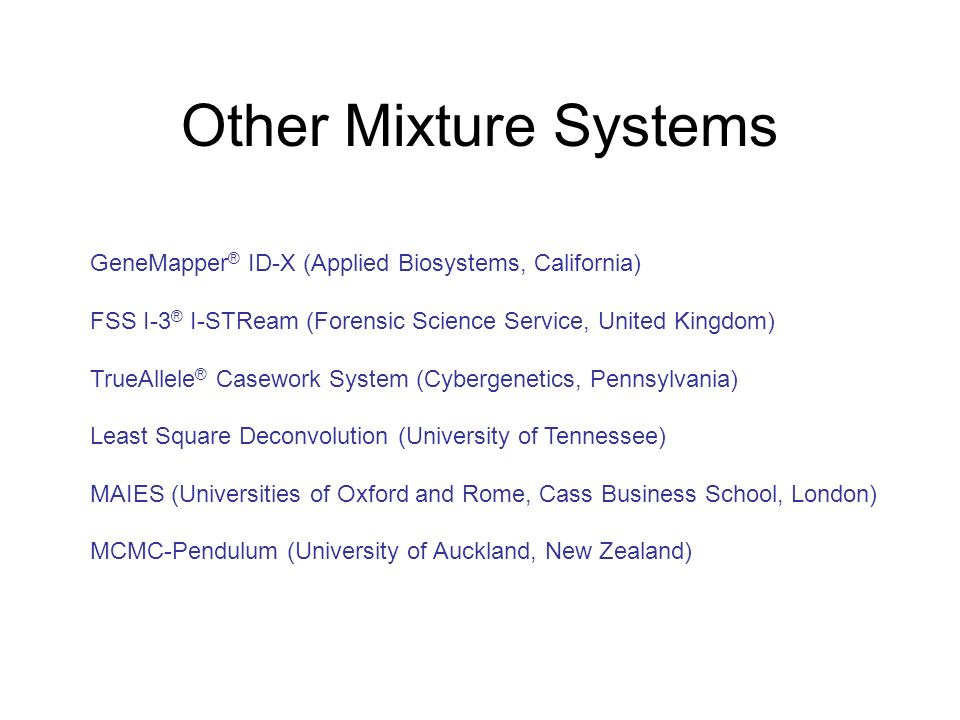 Other Mixture Systems GeneMapper ® ID-X (Applied Biosystems, California) FSS I-3 ® I-STReam (Forensic Science Service, United Kingdom) TrueAllele ® Casework System (Cybergenetics, Pennsylvania) Least Square Deconvolution (University of Tennessee) MAIES (Universities of Oxford and Rome, Cass Business School, London) MCMC-Pendulum (University of Auckland, New Zealand)