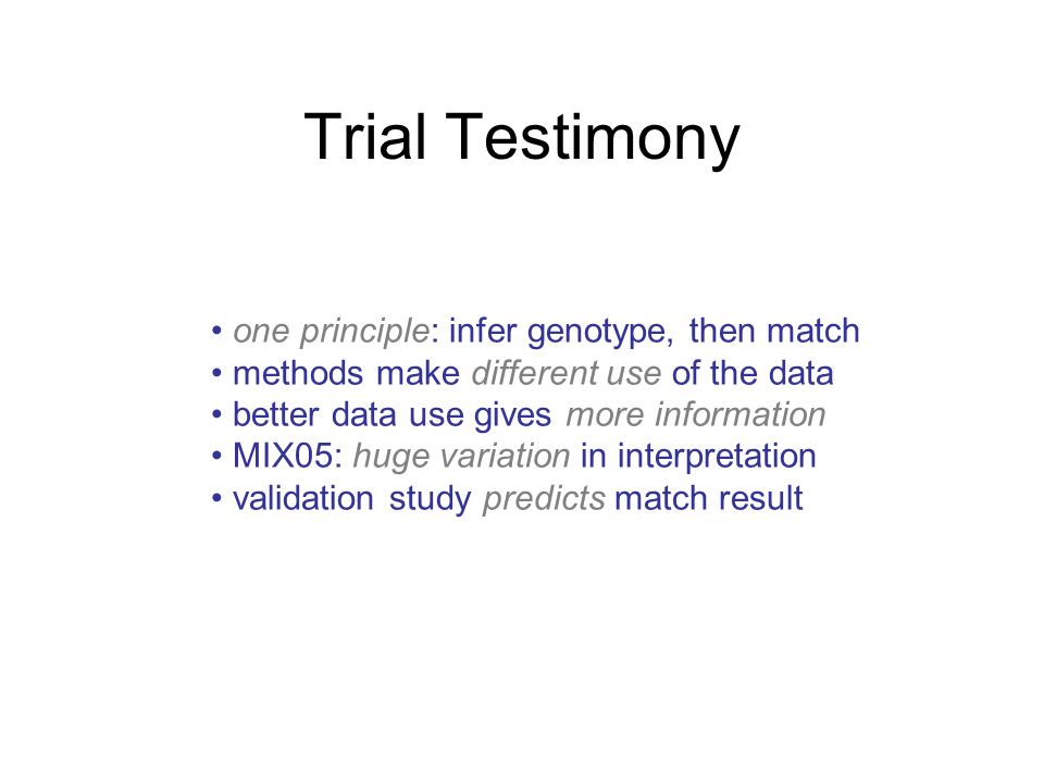 Trial Testimony one principle: infer genotype, then match methods make different use of the data better data use gives more information MIX05: huge variation in interpretation validation study predicts match result