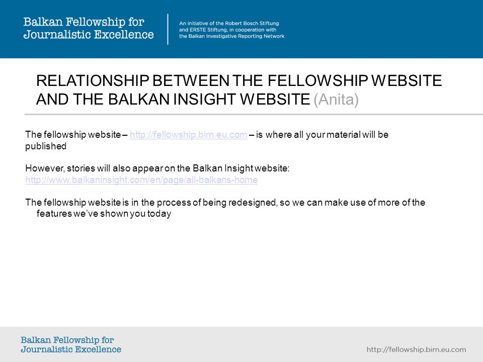 RELATIONSHIP BETWEEN THE FELLOWSHIP WEBSITE AND THE BALKAN INSIGHT WEBSITE (Anita) The fellowship website – http://fellowship.birn.eu.com – is where all your material will behttp://fellowship.birn.eu.com published However, stories will also appear on the Balkan Insight website: http://www.balkaninsight.com/en/page/all-balkans-home The fellowship website is in the process of being redesigned, so we can make use of more of the features weve shown you today