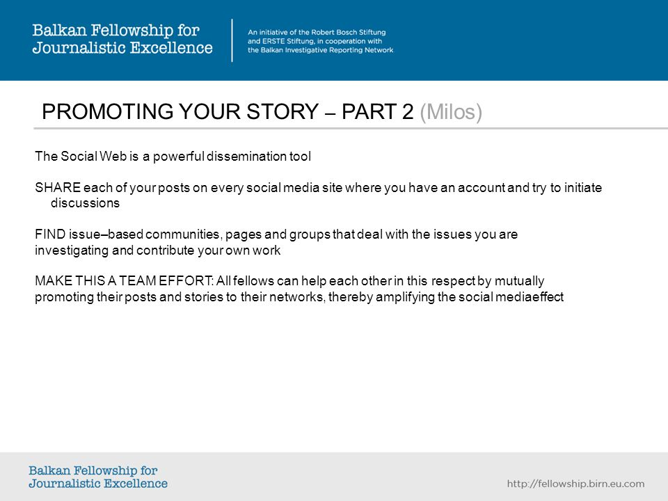 PROMOTING YOUR STORY – PART 2 (Milos) The Social Web is a powerful dissemination tool SHARE each of your posts on every social media site where you have an account and try to initiate discussions FIND issue–based communities, pages and groups that deal with the issues you are investigating and contribute your own work MAKE THIS A TEAM EFFORT: All fellows can help each other in this respect by mutually promoting their posts and stories to their networks, thereby amplifying the social mediaeffect