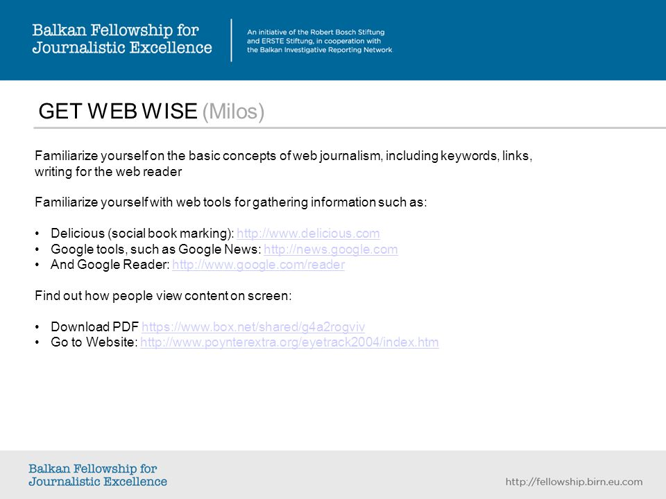 GET WEB WISE (Milos) Familiarize yourself on the basic concepts of web journalism, including keywords, links, writing for the web reader Familiarize yourself with web tools for gathering information such as: Delicious (social book marking): http://www.delicious.comhttp://www.delicious.com Google tools, such as Google News: http://news.google.comhttp://news.google.com And Google Reader: http://www.google.com/readerhttp://www.google.com/reader Find out how people view content on screen: Download PDF https://www.box.net/shared/g4a2rogvivhttps://www.box.net/shared/g4a2rogviv Go to Website: http://www.poynterextra.org/eyetrack2004/index.htmhttp://www.poynterextra.org/eyetrack2004/index.htm