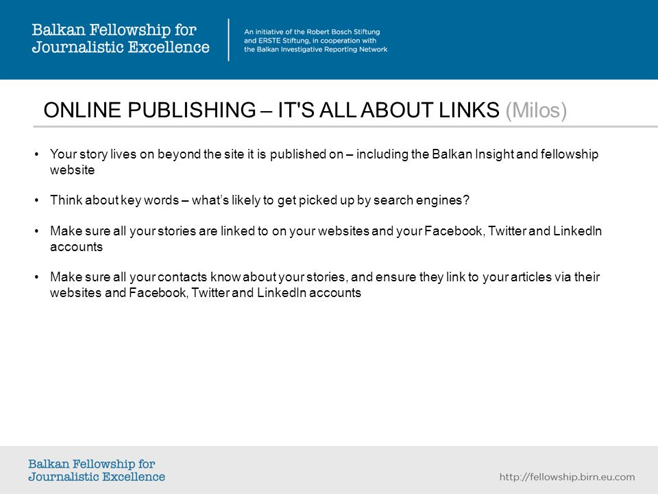 ONLINE PUBLISHING – IT S ALL ABOUT LINKS (Milos) Your story lives on beyond the site it is published on – including the Balkan Insight and fellowship website Think about key words – whats likely to get picked up by search engines.