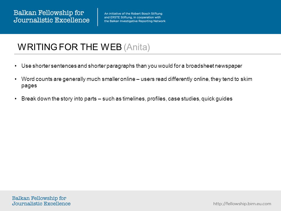 WRITING FOR THE WEB (Anita) Use shorter sentences and shorter paragraphs than you would for a broadsheet newspaper Word counts are generally much smaller online – users read differently online, they tend to skim pages Break down the story into parts – such as timelines, profiles, case studies, quick guides