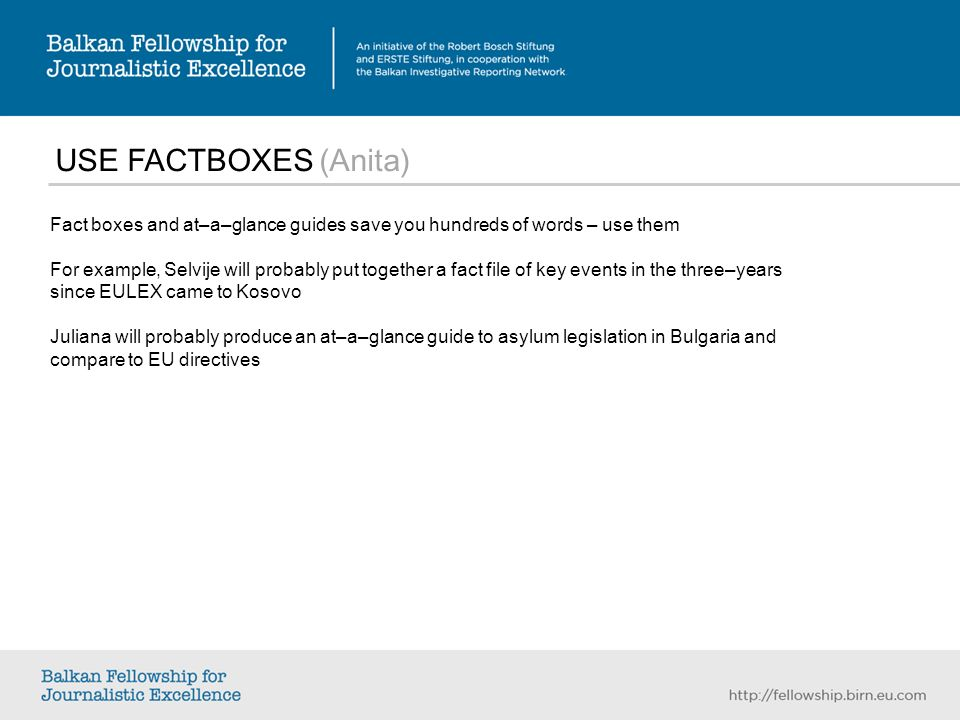 USE FACTBOXES (Anita) Fact boxes and at–a–glance guides save you hundreds of words – use them For example, Selvije will probably put together a fact file of key events in the three–years since EULEX came to Kosovo Juliana will probably produce an at–a–glance guide to asylum legislation in Bulgaria and compare to EU directives