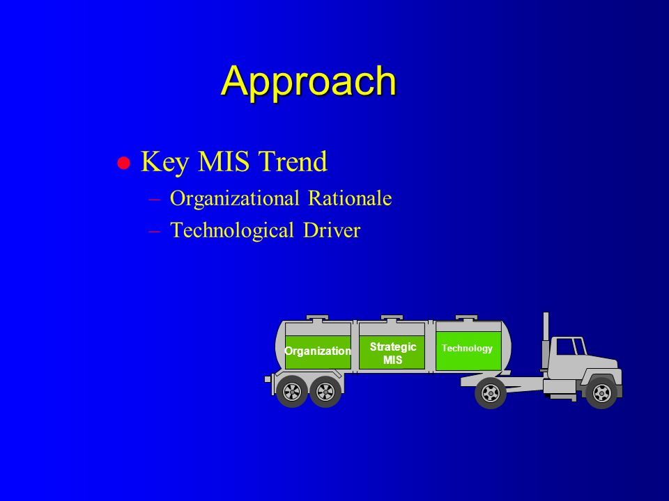 Approach l Key MIS Trend –Organizational Rationale –Technological Driver Strategic MIS Organization Technology