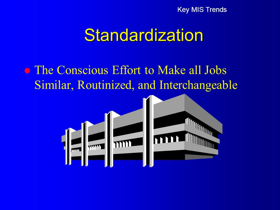 l The Conscious Effort to Make all Jobs Similar, Routinized, and Interchangeable Key MIS Trends Standardization