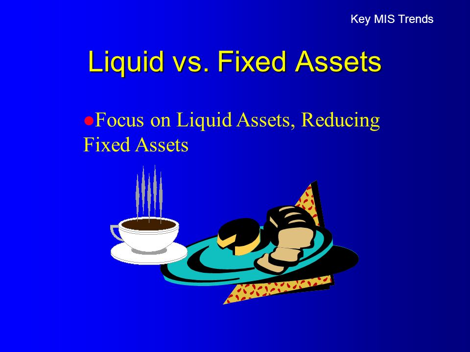 Liquid vs. Fixed Assets Key MIS Trends l Focus on Liquid Assets, Reducing Fixed Assets