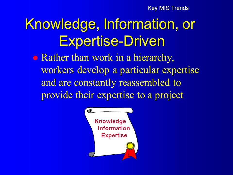 l Rather than work in a hierarchy, workers develop a particular expertise and are constantly reassembled to provide their expertise to a project Key MIS Trends Knowledge, Information, or Expertise-Driven Knowledge Information Expertise