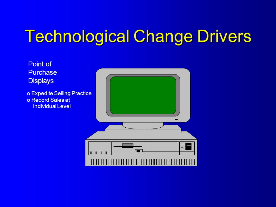 Technological Change Drivers Point of Purchase Displays o Expedite Selling Practice o Record Sales at Individual Level