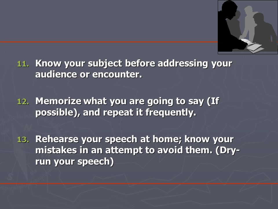 11. Know your subject before addressing your audience or encounter.