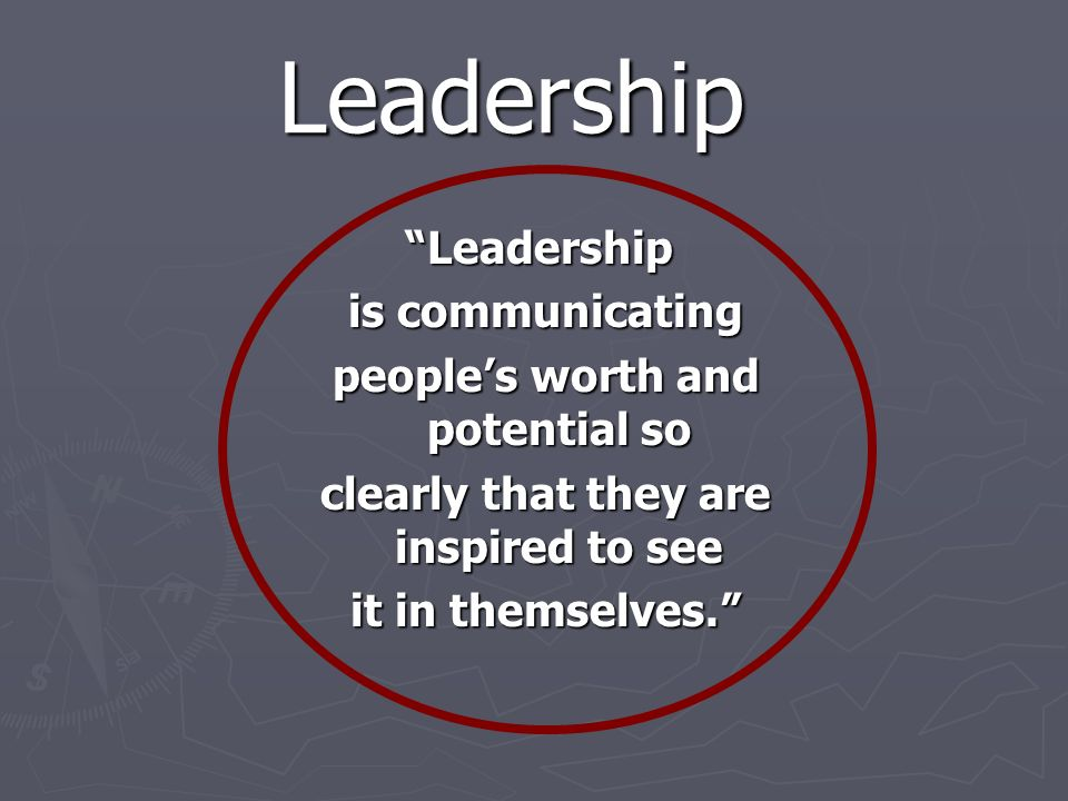 Leadership Leadership is communicating is communicating peoples worth and potential so peoples worth and potential so clearly that they are inspired to see clearly that they are inspired to see it in themselves.