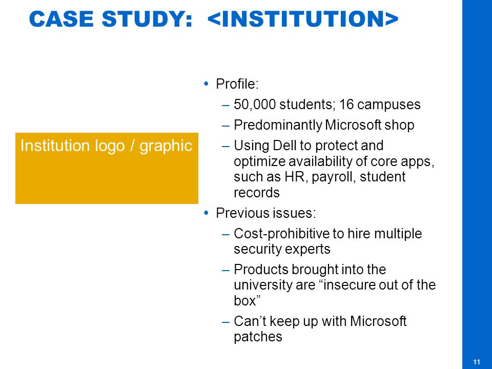 11 CASE STUDY: Profile: –50,000 students; 16 campuses –Predominantly Microsoft shop –Using Dell to protect and optimize availability of core apps, such as HR, payroll, student records Previous issues: –Cost-prohibitive to hire multiple security experts –Products brought into the university are insecure out of the box –Cant keep up with Microsoft patches Institution logo / graphic