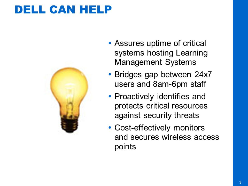 3 DELL CAN HELP Assures uptime of critical systems hosting Learning Management Systems Bridges gap between 24x7 users and 8am-6pm staff Proactively identifies and protects critical resources against security threats Cost-effectively monitors and secures wireless access points