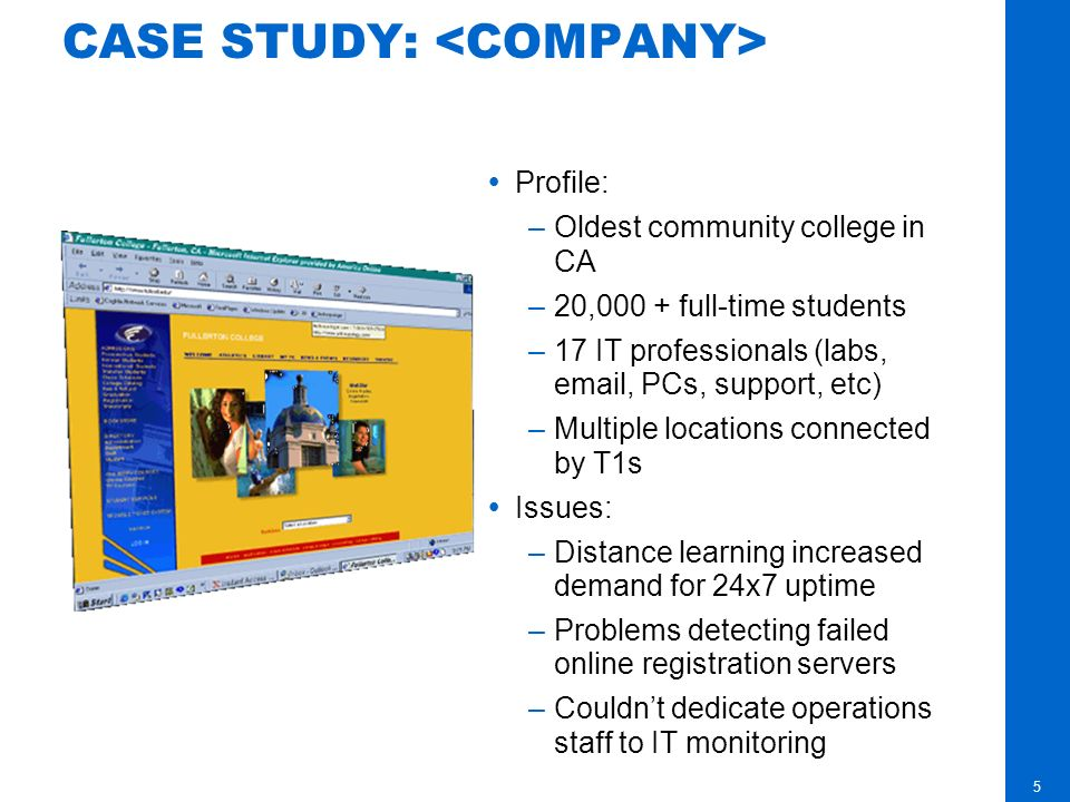 5 CASE STUDY: Profile: –Oldest community college in CA –20,000 + full-time students –17 IT professionals (labs, email, PCs, support, etc) –Multiple locations connected by T1s Issues: –Distance learning increased demand for 24x7 uptime –Problems detecting failed online registration servers –Couldnt dedicate operations staff to IT monitoring