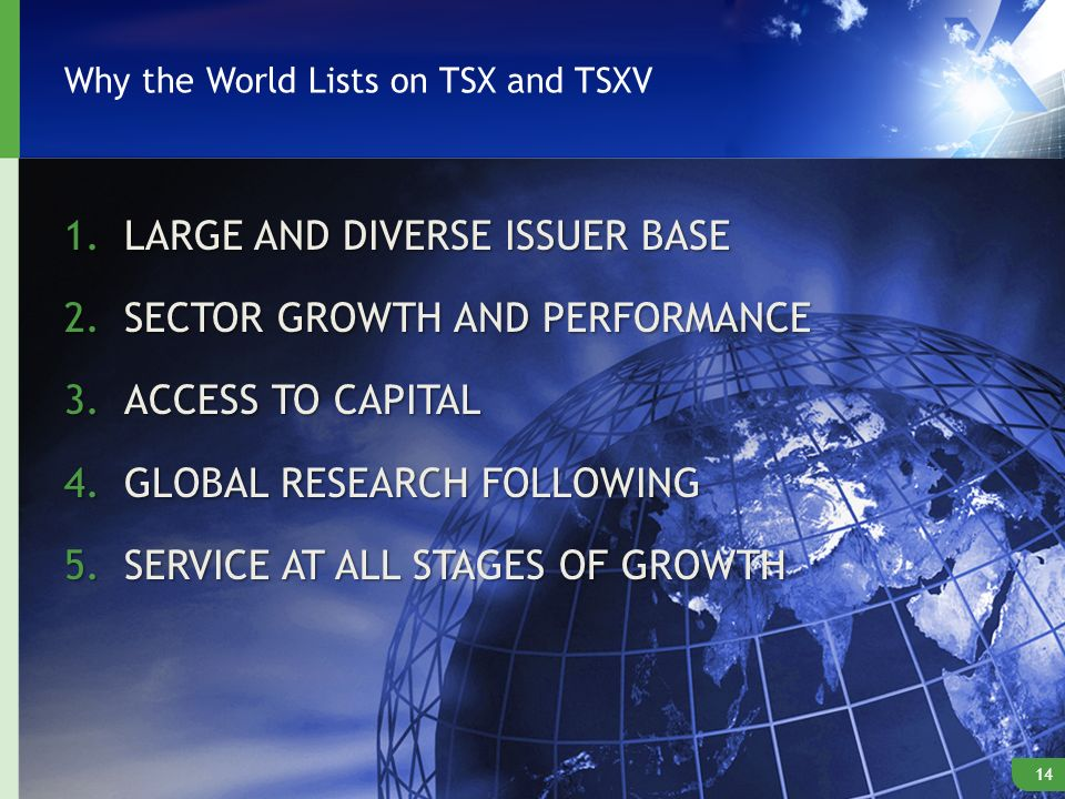 Why the World Lists on TSX and TSXV 1.LARGE AND DIVERSE ISSUER BASE 2.SECTOR GROWTH AND PERFORMANCE 3.ACCESS TO CAPITAL 4.GLOBAL RESEARCH FOLLOWING 5.SERVICE AT ALL STAGES OF GROWTH 14