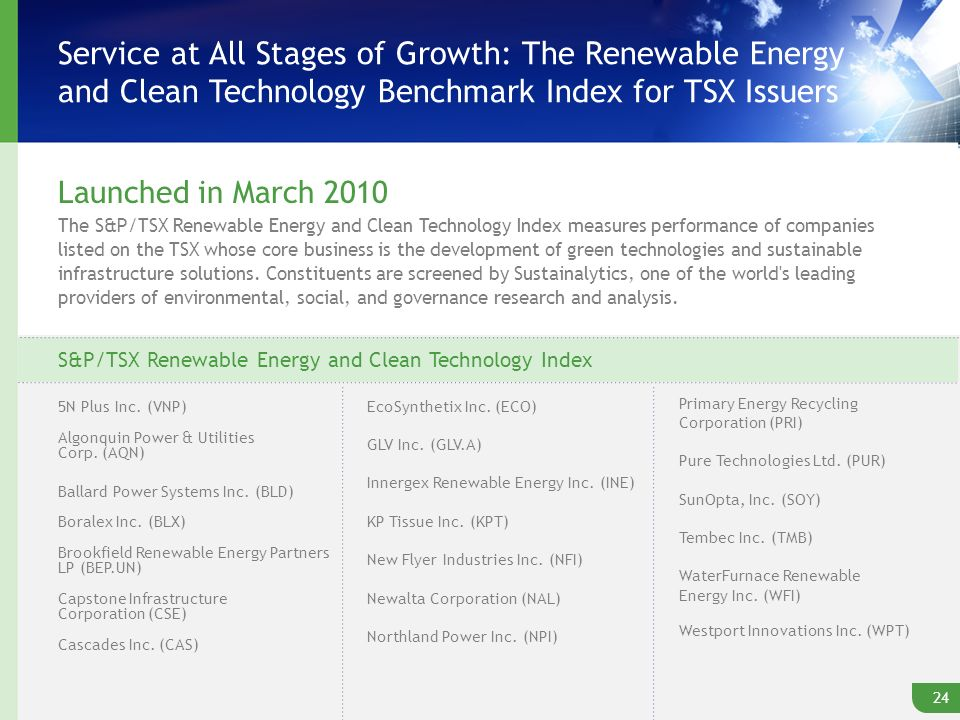 Service at All Stages of Growth: The Renewable Energy and Clean Technology Benchmark Index for TSX Issuers Launched in March 2010 The S&P/TSX Renewable Energy and Clean Technology Index measures performance of companies listed on the TSX whose core business is the development of green technologies and sustainable infrastructure solutions.