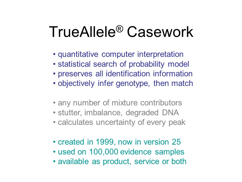 TrueAllele ® Casework quantitative computer interpretation statistical search of probability model preserves all identification information objectively infer genotype, then match any number of mixture contributors stutter, imbalance, degraded DNA calculates uncertainty of every peak created in 1999, now in version 25 used on 100,000 evidence samples available as product, service or both