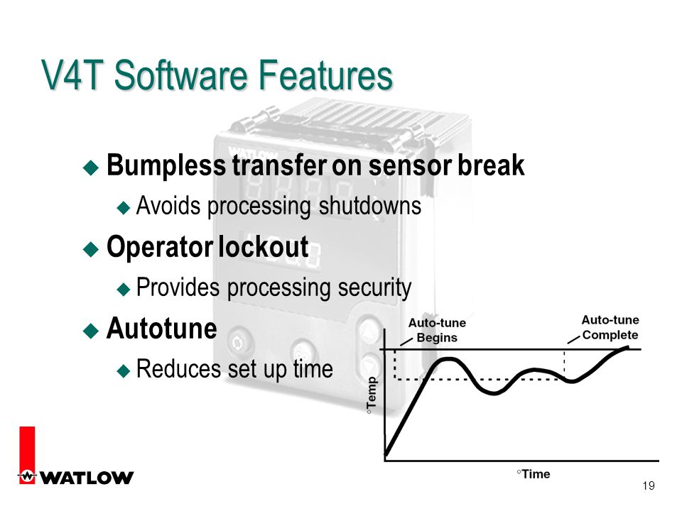 19 V4T Software Features u Bumpless transfer on sensor break u Avoids processing shutdowns u Operator lockout u Provides processing security u Autotune u Reduces set up time